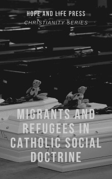 MIGRANTS AND REFUGEES IN CATHOLIC SOCIAL DOCTRINE - Hope & Life Press