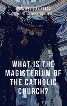 WHAT IS THE MAGISTERIUM OF THE CATHOLIC CHURCH_ - Hope & Life Press